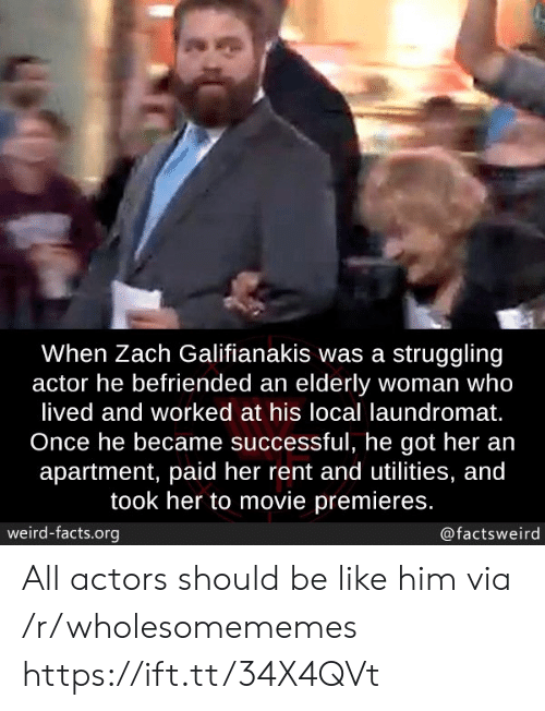 actors: When Zach Galifianakis was a struggling  actor he befriended an elderly woman who  lived and worked at his local laundromat.  Once he became successful, he got her an  apartment, paid her rent and utilities, and  took her to movie premieres.  weird-facts.org  @factsweird All actors should be like him via /r/wholesomememes https://ift.tt/34X4QVt
