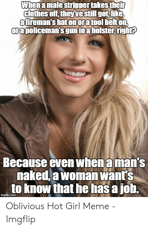 Oblivious Hot: Whenamale stripper takes their  clothes off,theyve still got like  afireman's hatonoratool helton  ora policeman'sgunina holster, right?  Because even whenamans  naked,a woman want's  to know that he has a jolh. Oblivious Hot Girl Meme - Imgflip
