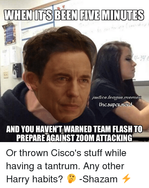 League Meme: WHENDTS BEEN FIVE MINUTES  juotace league memes  thesupeR me  AND YOU HAVEN'T WARNED TEAM FLASH TO  PREPARE AGAINSTZOOM ATTACKING Or thrown Cisco's stuff while having a tantrum. Any other Harry habits? 🤔 -Shazam ⚡
