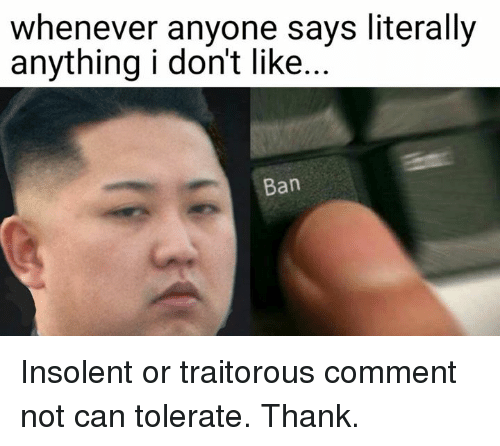insolent: whenever anyone says literally  anything i don't like.  Ban Insolent or traitorous comment not can tolerate. Thank.
