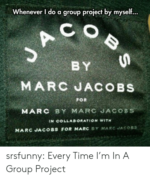 Group Project: Whenever I do a group project by myself...  C  BY  MARC JACOBS  FOR  MARC BY MARC JACOBS  IN COLLAB ORATION WITH  MARC JACOBS FOR MARC BY MARC JACOBS  BS srsfunny:  Every Time I'm In A Group Project