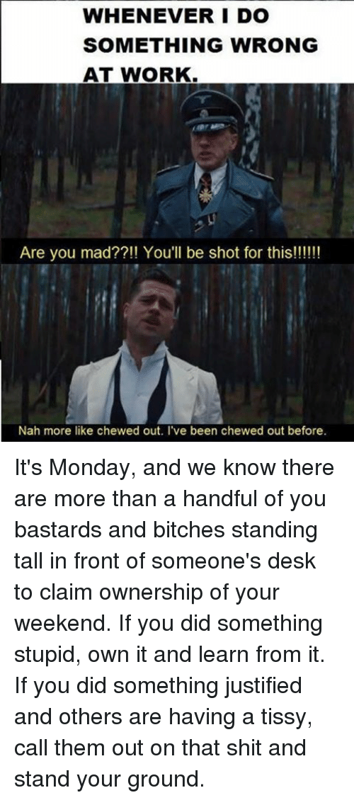 Memes, Shit, and Work: WHENEVER I DO  SOMETHING WRONG  AT WORK  Are you mad??!! You'll be shot for this!!!!!!  Nah more like chewed out. I've been chewed out before. It's Monday, and we know there are more than a handful of you bastards and bitches standing tall in front of someone's desk to claim ownership of your weekend. If you did something stupid, own it and learn from it. If you did something justified and others are having a tissy, call them out on that shit and stand your ground.