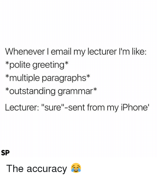 "Iphone, Email, and Grammar: Whenever I email my lecturer l'm like:  polite greeting  *multiple paragraphs  *outstanding grammar  Lecturer: ""sure""-sent from my iPhone'  SP The accuracy 😂"