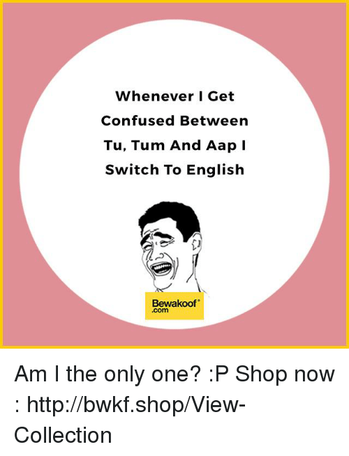 """Confused, Memes, and Http: Whenever I Get  Confused Between  Tu, Tum And Aap  Switch To English  Bewakoof"""" Am I the only one? :P   Shop now : http://bwkf.shop/View-Collection"""