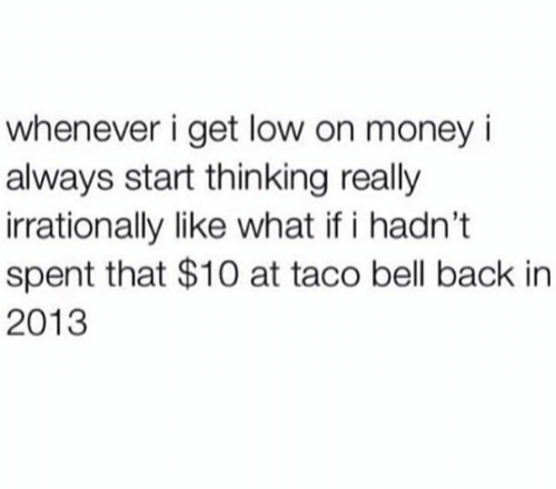 get low: whenever i get low on money i  always start thinking really  irrationally like what if i hadn't  spent that $10 at taco bell back in  2013