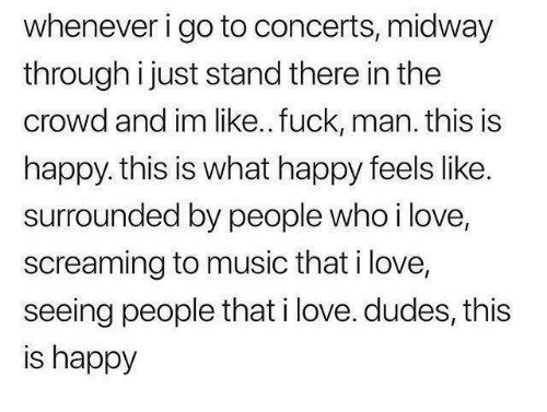 Fuck Man: whenever i go to concerts, midway  through i just stand there in the  crowd and im like.. fuck, man. this is  happy. this is what happy feels like.  surrounded by people who ilove,  screaming to music that i love,  seeing people that i love. dudes, this  is happy