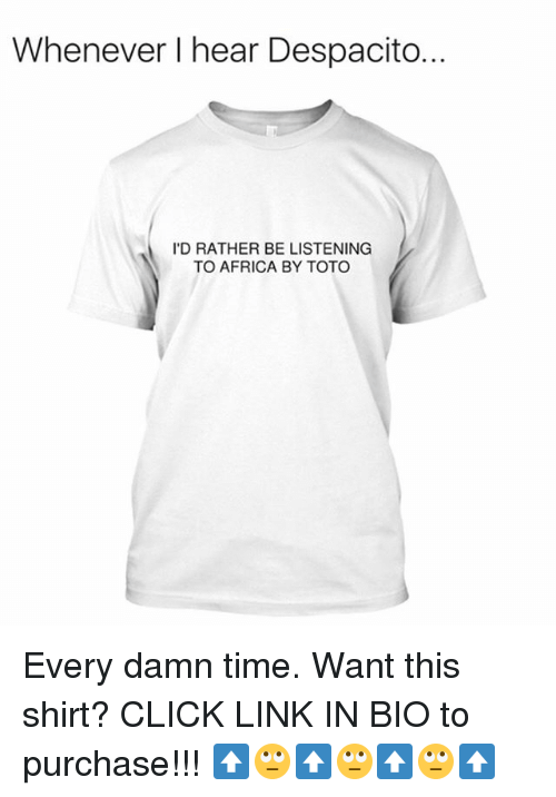 Africa, Click, and Funny: Whenever I hear Despacito.  I'D RATHER BE LISTENING  TO AFRICA BY TOTO Every damn time. Want this shirt? CLICK LINK IN BIO to purchase!!! ⬆️🙄⬆️🙄⬆️🙄⬆️