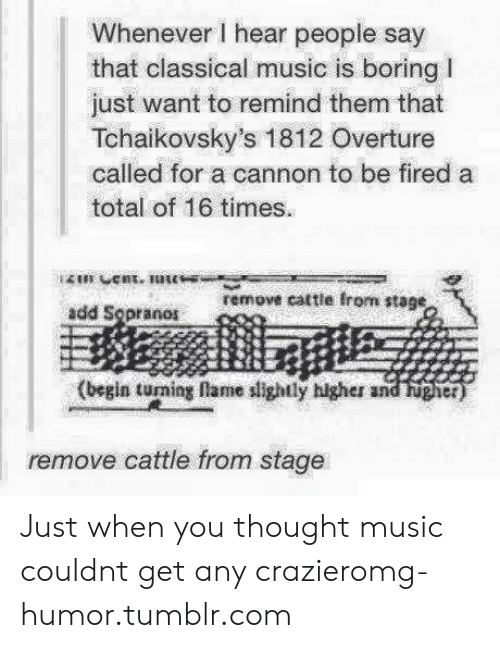 sopranos: Whenever I hear people say  that classical music is boring l  just want to remind them that  Tchaikovsky's 1812 Overture  called for a cannon to be fired a  total of 16 times  remove cattle from stage  add Sopranos  (begin turming lame slightly higher and hugher  remove cattle from stage Just when you thought music couldnt get any crazieromg-humor.tumblr.com