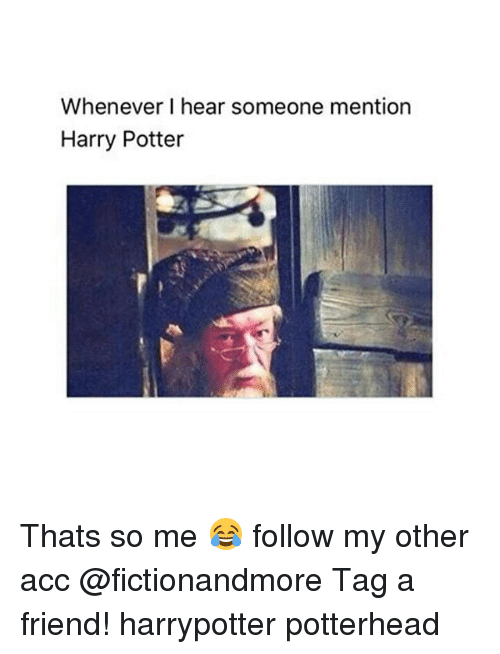 Memes, 🤖, and Potter: Whenever I hear someone mention  Harry Potter Thats so me 😂 follow my other acc @fictionandmore Tag a friend! harrypotter potterhead