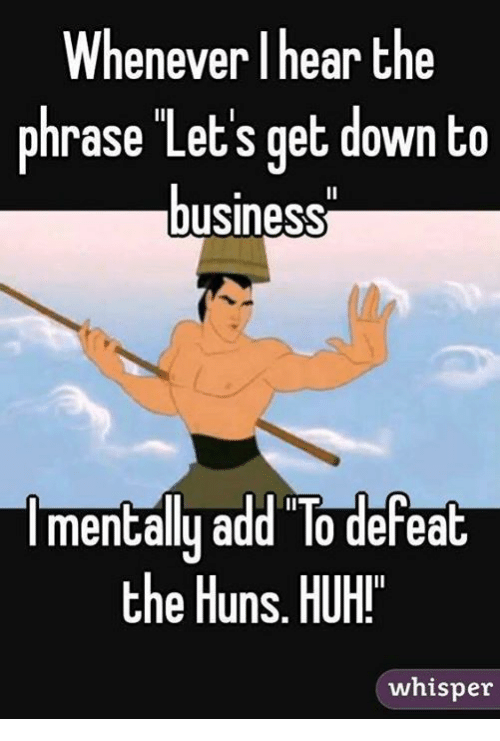 down to business: Whenever I hear the  phrase Let's get down to  business  Imentally add To defeat  the Huns. HUH!  whisper