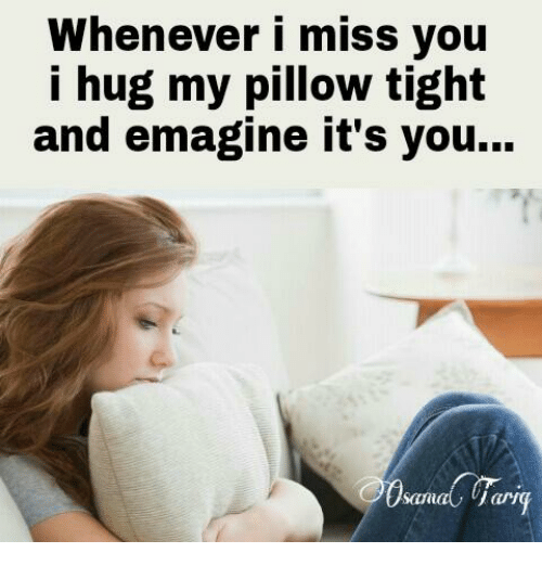 🤖: Whenever I miss you  i hug my pillow tight  and emagine it's you...