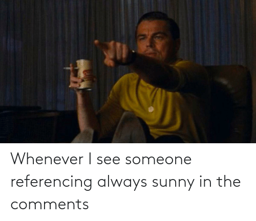sunny: Whenever I see someone referencing always sunny in the comments
