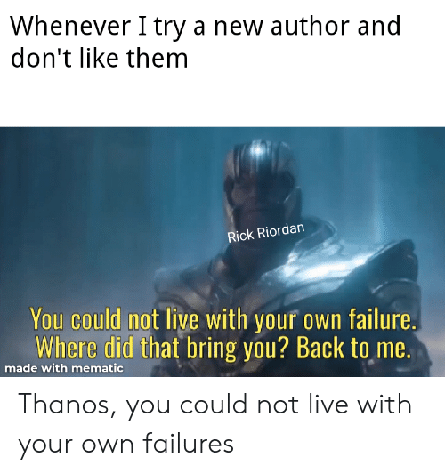 rick riordan: Whenever I try a new author and  don't like them  Rick Riordan  You could not live with your own failure.  Where did that bring you? Back to me  made with mematic Thanos, you could not live with your own failures