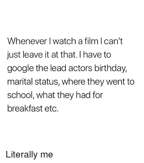Literally Me: Whenever I watch a film l can't  just leave it at that.I have to  google the lead actors birthday,  marital status, where they went to  school, what they had for  breakfast etc. Literally me