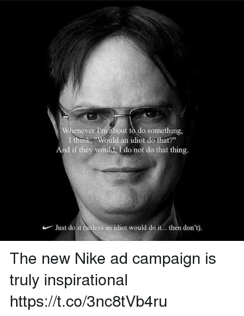 "Just Do It, Memes, and Nike: Whenever I'm about to do something,  I think, ""Would an idiot do that?""  And if they would, I do not do that thing.  Just do it (unless an  idiot would do it... then don't) The new Nike ad campaign is truly inspirational https://t.co/3nc8tVb4ru"
