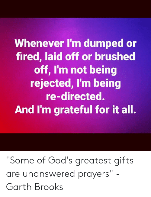"""Garth: Whenever I'm dumped or  fired, laid off or brushed  off, I'm not being  rejected, I'm being  re-directed.  And I'm grateful for it all. """"Some of God's greatest gifts are unanswered prayers"""" -Garth Brooks"""