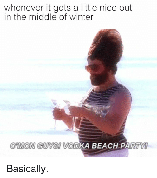 Dank, Party, and Winter: whenever it gets a little nice out  in the middle of winter  GMON GUYS VODKA BEACH PARTY! Basically.