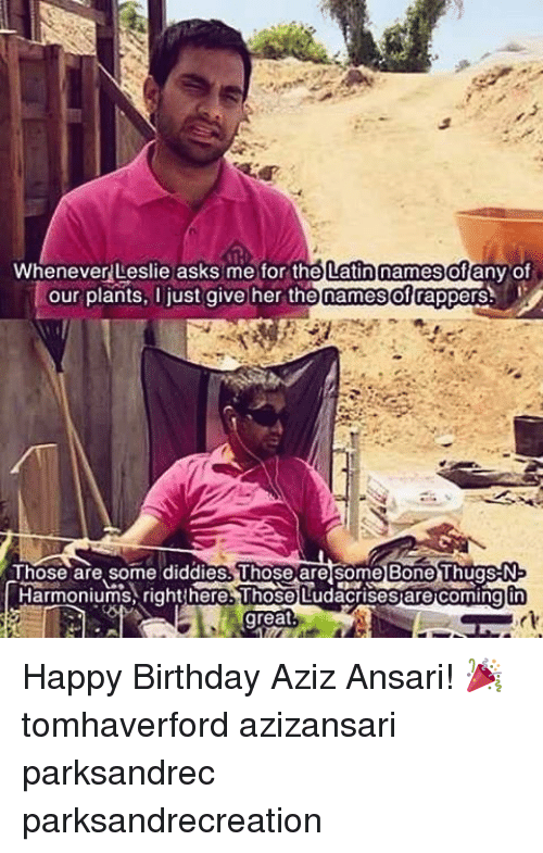 Birthday, Bones, and Memes: Whenever Leslie asks me for the Latin names of  any of  our plants, l just give her the names of rappers  Those are some diddies. Uhose are Some Bone Thugs-N  Harmoniumis right nere.Those LudacrisesarecomingEn  great Happy Birthday Aziz Ansari! 🎉 tomhaverford azizansari parksandrec parksandrecreation