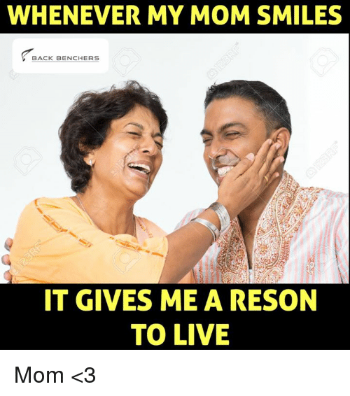 Resons: WHENEVER MY MOM SMILES  BACK BENCHERS  IT GIVES ME A RESON  TO LIVE Mom <3