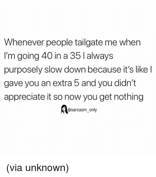 Tailgate: Whenever people tailgate me when  I'm going 40 in a 35lalways  purposely slow down because it's like l  gave you an extra 5 and you didn't  appreciate it so now you get nothing  @sarcasm_only (via unknown)