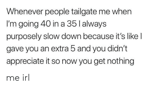 Tailgate: Whenever people tailgate me when  I'm going 40 in a 35 l always  purposely slow down because it's like l  gave you an extra 5 and you didn't  appreciate it so now you get nothing me irl