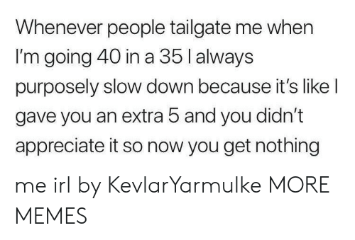 Tailgate: Whenever people tailgate me when  I'm going 40 in a 35 l always  purposely slow down because it's like l  gave you an extra 5 and you didn't  appreciate it so now you get nothing me irl by KevlarYarmulke MORE MEMES