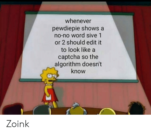 zoink: whenever  pewdiepie shows a  no-no word sive 1  or 2 should edit it  to look like a  captcha so the  algorithm doesn't  know Zoink