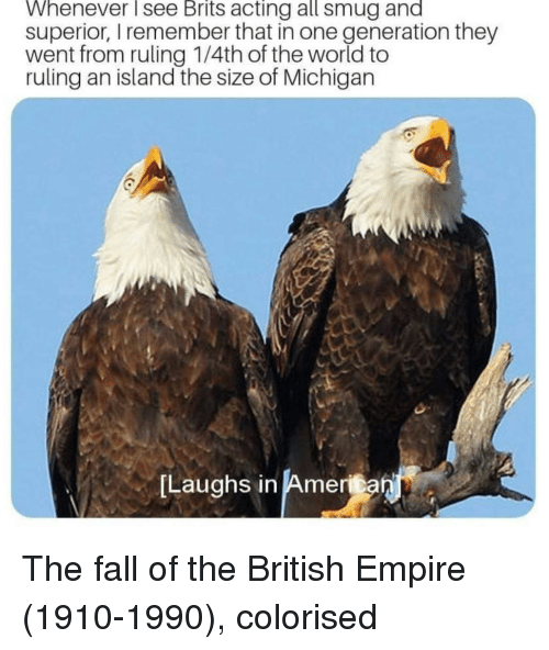 smug: Whenever see Brits acting all smug and  superior, I remember that in one generation they  went from ruling 1/4th of the world to  ruling an island the size of Michigan  Laughs in America  in Amenan The fall of the British Empire (1910-1990), colorised
