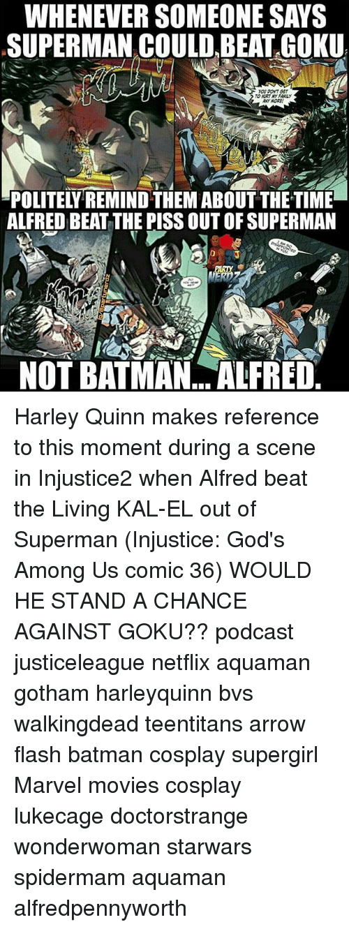 Batmane: WHENEVER SOMEONE SAYS  SUPERMAN COULD BEAT GOKU  YOU PONT BET  ANYMORE  ALFRED BEAT THE PISS OUT OF SUPERMAN  NOT BATMAN, ALFRED. Harley Quinn makes reference to this moment during a scene in Injustice2 when Alfred beat the Living KAL-EL out of Superman (Injustice: God's Among Us comic 36) WOULD HE STAND A CHANCE AGAINST GOKU?? podcast justiceleague netflix aquaman gotham harleyquinn bvs walkingdead teentitans arrow flash batman cosplay supergirl Marvel movies cosplay lukecage doctorstrange wonderwoman starwars spidermam aquaman alfredpennyworth