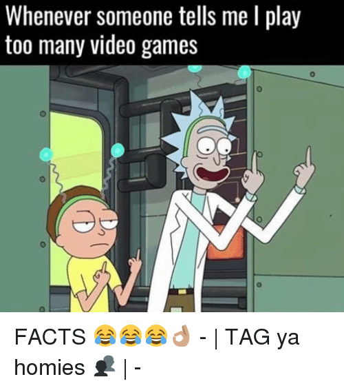 Memes, Video Games, and 🤖: Whenever someone tells me l play  too many video games FACTS 😂😂😂👌🏽 - | TAG ya homies 👥 | -