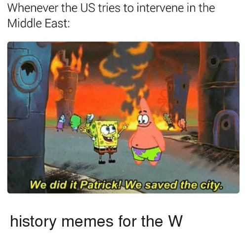 History Memes: Whenever the US tries to intervene in the  Middle East  We did it Patrick! We saved the cityb history memes for the W