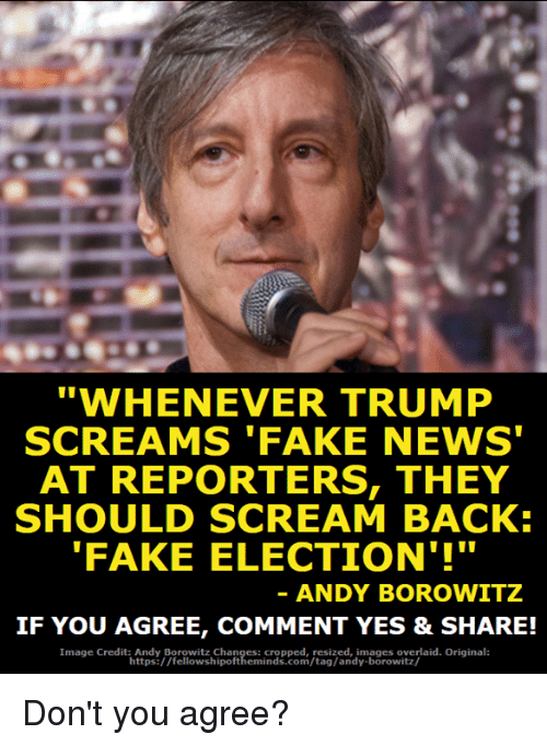 """Chanli: """"WHENEVER TRUMP  SCREAMS 'FAKE NEWS  AT REPORTERS, THEY  SHOULD SCREAM BACK:  FAKE ELECTION'!""""  ANDY BOROWITZ  IF YOU AGREE, COMMENT YES & SHARE!  Image Credit: Andy Borowitz Chan  : cropped, resized, images overlaid. Original:  https://fellowshipoftheminds.com/tag/andy-borowitz/ Don't you agree?"""