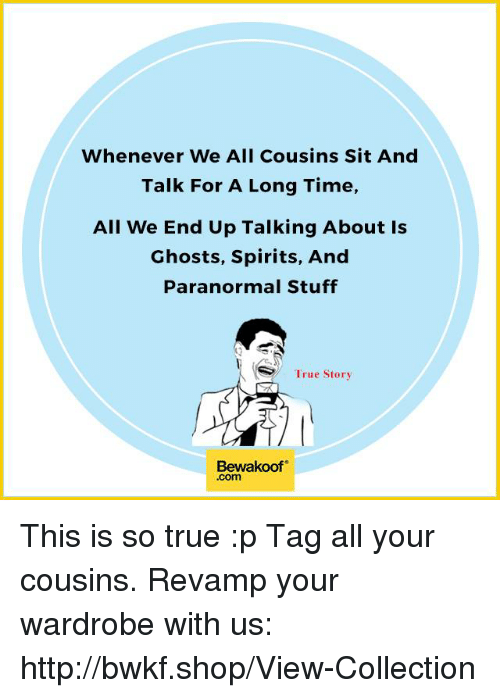 Memes, 🤖, and Shop: Whenever We All Cousins Sit And  Talk For A Long Time,  All We End Up Talking About Is  Ghosts, Spirits, And  Paranormal Stuff  AS True Story  Bewakoof  .com This is so true :p Tag all your cousins.  Revamp your wardrobe with us: http://bwkf.shop/View-Collection