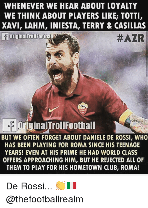 totti: WHENEVER WE HEAR ABOUT LOYALTY  WE THINK ABOUT PLAYERS LIKE; TOTTI  XAVI, LAHM, INIESTA, TERRY & CASILLAS  OriginalTrollFootball  #AZR  OriginalTrollFoothall  BUT WE OFTEN FORGET ABOUT DANIELE DE ROSSI, WHO  HAS BEEN PLAYING FOR ROMA SINCE HIS TEENAGE  YEARS! EVEN AT HIS PRIME HE HAD WORLD CLASS  OFFERS APPROACHING HIM, BUT HE REJECTED ALL OF  THEM TO PLAY FOR HIS HOMETOWN CLUB, ROMA! De Rossi... 👏🇮🇹 @thefootballrealm