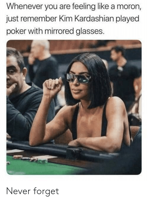 Kim Kardashian: Whenever you are feeling like a moron,  just remember Kim Kardashian played  poker with mirrored glasses. Never forget