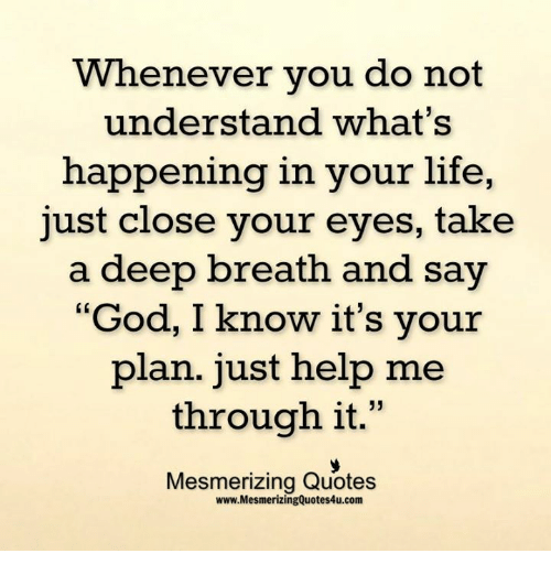 "Takes A Deep Breath: Whenever you do not  understand what's  happening in your life,  just close your eyes, take  a deep breath and say  ""God, I know it's your  plan. just help me  through it  33  Mesmerizing Quotes  www.MesmerizingQuotes4u.com"