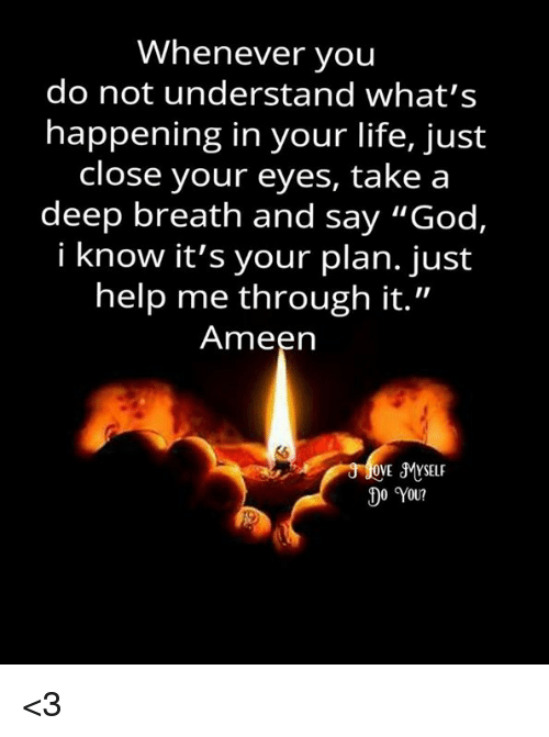 "Takes A Deep Breath: Whenever you  do not understand what's  happening in your life, just  close your eyes, take a  deep breath and say ""God,  i know it's your plan. just  help me through it.""  Ameen  OVE SMYSELF  0 You? <3"