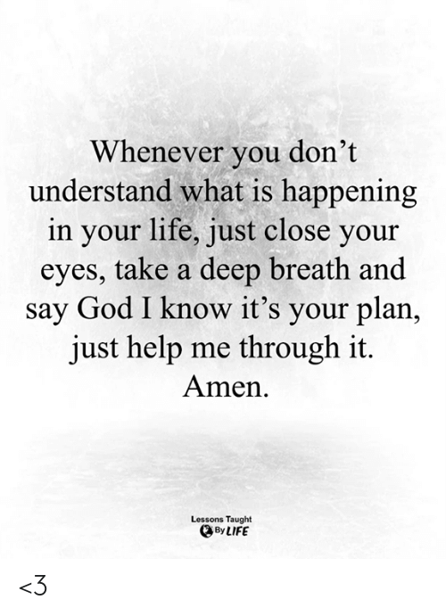 Take A Deep Breath: Whenever you don't  understand what is happening  in your life, just close your  eyes, take a deep breath and  say God I know it's your plan,  just help me through it.  Amen  Lessons Taught  By LIFE <3