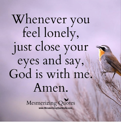 quots: Whenever you  feel lonely  just close your  s  eyes and say,  God is with me.  Amen  Mesmerizing Quotes  www.MesmerizingQuotes4u.com