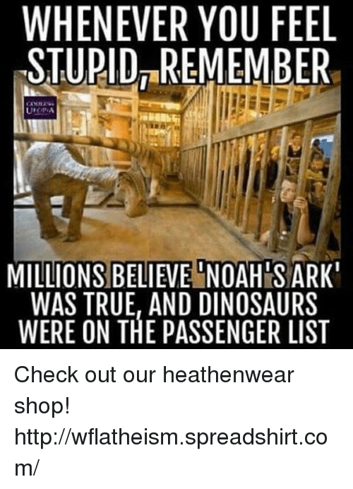 Noah: WHENEVER YOU FEEL  STUPID REMEMBER  MILLIONS BELIEVE NOAH S ARK  WAS TRUE, AND DINOSAURS  WERE ON THE PASSENGER LIST Check out our heathenwear shop! http://wflatheism.spreadshirt.com/