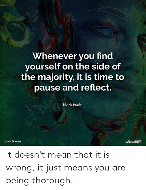 Spirit Science: Whenever you find  yourself on the side of  the majority, it is time to  pause and reflect  Mark twain  Spirit Science  ARCHANN NET It doesn't mean that it is wrong, it just means you are being thorough.