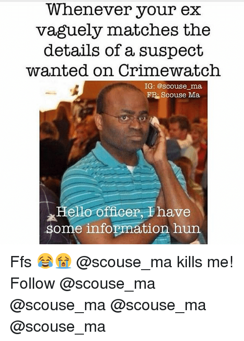 Crimewatch, Memes, and Information: Whenever your ex  vaguely matches the  details of a suspect  wanted on Crimewatch  IG: @scouse ma  FB: Scouse Ma  Helo officer, Thave  some information hun Ffs 😂😭 @scouse_ma kills me! Follow @scouse_ma @scouse_ma @scouse_ma @scouse_ma