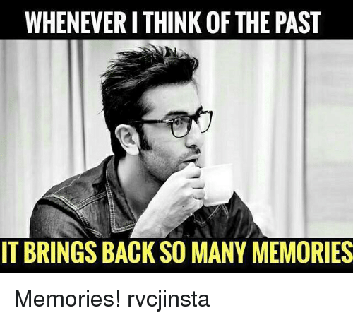 Memes, Back, and 🤖: WHENEVERI THINK OF THE PAST  IT BRINGS BACK SO MANY MEMORIES Memories! rvcjinsta