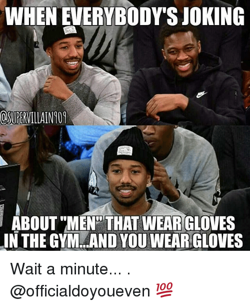 Gym, Jokes, and Waiting...: WHENEVERYBODY'S JOKING  ABOUT MEN THATWEAR GLOVES  IN THE GYM AND YOU WEAR GLOVES Wait a minute... . @officialdoyoueven 💯