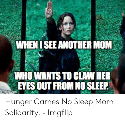 Hunger Games Meme: WHENI SEE ANOTHER MOM  WHO WANTS TO CLAW HER  EYES OUT FROM NO SLEEP  imgflp.com Hunger Games No Sleep Mom Solidarity. - Imgflip