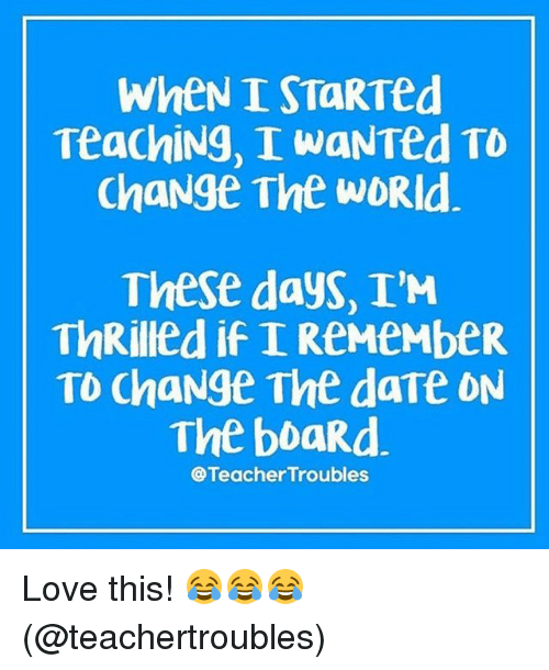 dates: WheNI START d  Teaching, I waNTed TD  Change The WDRId  These days, I'M  ThRilled if I ReMeMbeR  TO ChaNge The date ON  The boaRd.  @Teacher Troubles Love this! 😂😂😂 (@teachertroubles)