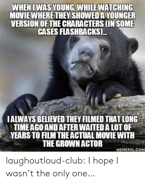 watching movie: WHENI WAS YOUNG, WHILE WATCHING  MOVIE WHERE THEY SHOWED A YOUNGER  VERSION OF THE CHARACTERS IN SOME  CASES FLASHBACKSI.  IALWAYS BELIEVED THEY FILMED THAT LONG  TIMEAGO AND AFTER WAITED A LOT OF  YEARS TO FILM THEACTUAL MOVIE WITH  THE GROWNACTOR  MEMEFUL.COM laughoutloud-club:  I hope I wasn't the only one…