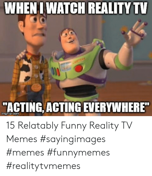 Relatably: WHENI WATCH REALITY TV  ACTING, ACTING EVERYWHERE  imgflip.com 15 Relatably Funny Reality TV Memes #sayingimages #memes #funnymemes #realitytvmemes