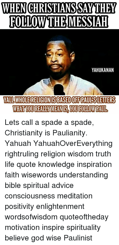 Advice, God, and Life: WHENICHRISTIANSSAYTHEY  FOLLOW THEMESSIAH  YAHUKANAN  YALL WHOLE RELIGIONIIS BASEDIOFF PAUL'S LETTERS  WHATYOUREALYMEANIS, YOU FOLLOWPAUL Lets call a spade a spade, Christianity is Paulianity. Yahuah YahuahOverEverything rightruling religion wisdom truth life quote knowledge inspiration faith wisewords understanding bible spiritual advice consciousness meditation positivity enlightenment wordsofwisdom quoteoftheday motivation inspire spirituality believe god wise Paulinist