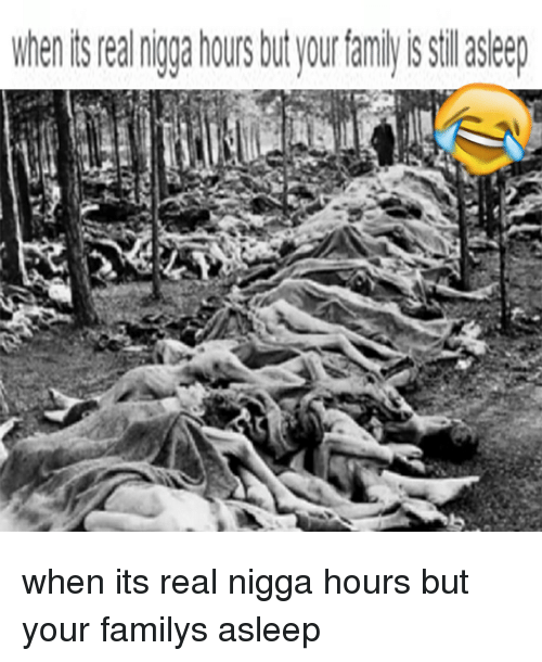 whenisrealngga hours butyour famlyis silasleep when its real nigga hours 3097022 🔥 25 best memes about real nigga hours, family, and dank memes